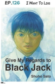 Give My Regards to Black Jack - Ep.126 I Want To Live (English version) ebook by Shuho Sato