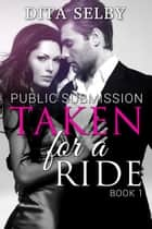 Taken for a Ride (exhibitionist domination submission BDSM bareback public stranger sex erotica erotic romance) - Public Submission, #1 ebook by Dita Selby