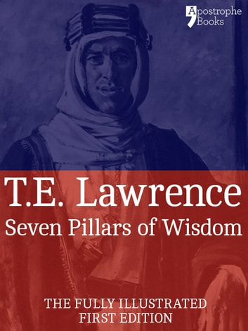 Seven Pillars of Wisdom: A Beautifully Reproduced World Classic - Special Edition Including Every Illustration ebook by T.E. Lawrence