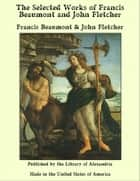 The Selected Works of Francis Beaumont and John Fletcher ebook by Francis Beaumont, John Fletcher