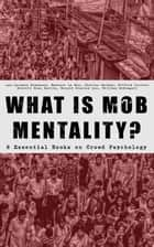WHAT IS MOB MENTALITY? - 8 Essential Books on Crowd Psychology - Psychology of Revolution, Extraordinary Popular Delusions and the Madness of Crowds, Instincts of the Herd, The Social Contract, A Moving-Picture of Democracy... ebook by Jean-Jacques Rousseau, Gustave Le Bon, Charles Mackay,...