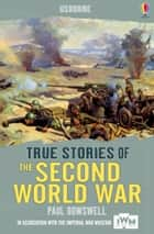 True Stories of the Second World War: Usborne True Stories ebook by Paul Dowswell