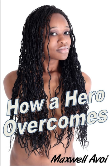 How a Hero Overcomes ebook by Maxwell Avoi