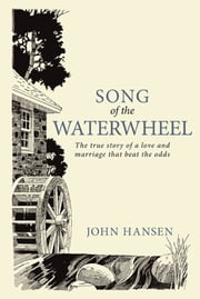 Song Of The Waterwheel - The true story of a love and marriage that beat the odds ebook by John Hansen