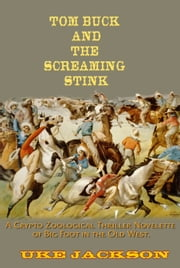 Tom Buck and The Screaming Stink: A Crypto Zoological Thriller Novelette of Big Foot in the Old West, or, Cowboys versus Sasquatch ebook by Uke Jackson