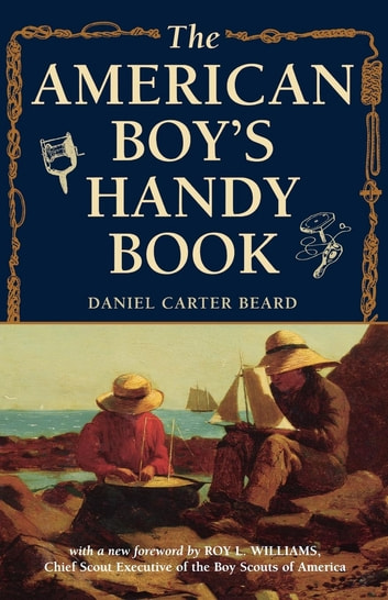 The American Boy's Handy Book - What to Do and How to Do It ebook by Daniel Carter Beard