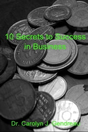 10 Secrets to Success in Business - Foundamentals to success in any business ebook by Dr. Carolyn J. Gendreau