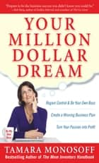 Your Million Dollar Dream : Regain Control and Be Your Own Boss. Create a Winning Business Plan. Turn Your Passion into Profit.: Regain Control and Be Your Own Boss. Create a Winning Business Plan. Turn Your Passion into Profit. ebook by Tamara Monosoff