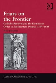Friars on the Frontier - Catholic Renewal and the Dominican Order in Southeastern Poland, 1594–1648 ebook by Mr Piotr Stolarski,Professor Giorgio Caravale,Professor Ralph Keen,Professor J Christopher Warner