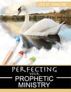 Perfecting Your Prophetic Ministry ebook by Les D. Crause