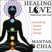 Healing Love through the Tao - Cultivating Female Sexual Energy audiobook by Mantak Chia