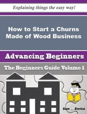 How to Start a Churns Made of Wood Business (Beginners Guide) ebook by Lavada Gilman,Sam Enrico