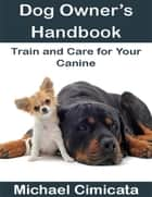Dog Owner's Handbook: Train and Care for Your Canine ebook by Michael Cimicata