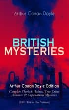 BRITISH MYSTERIES - Arthur Conan Doyle Edition: Complete Sherlock Holmes, True Crime Accounts & Supernatural Mysteries (100+ Title in One Volume) eBook by Arthur Conan Doyle, D. H. Friston, George Hutchinson,...
