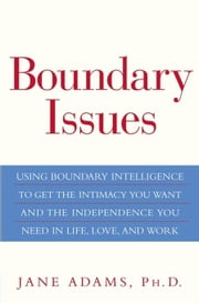 Boundary Issues: Using Boundary Intelligence to Get the Intimacy You Want and the Independence You Need in Life, Love, and Work ebook by Adams, Jane