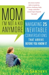 Mom, I'm Not a Kid Anymore - Navigating 25 Inevitable Conversations That Arrive Before You Know It ebook by Sue Sanders