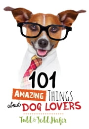 101 Amazing Things About Dog Lovers ebook by Todd Hafer, Jedd Hafer