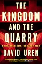 The Kingdom and the Quarry - China, Australia, Fear and Greed ebook by David Uren