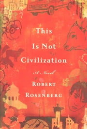 This Is Not Civilization - A Novel ebook by Robert Rosenberg
