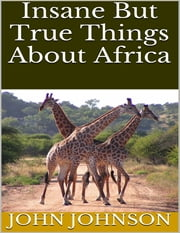 Insane But True Things About Africa ebook by John Johnson