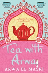 Tea with Arwa - A Memoir of Family, Faith and Finding a Home in Australia ebook by Arwa El Masri
