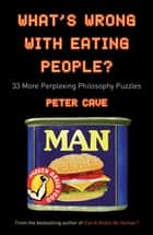 What's Wrong With Eating People? - 33 More Perplexing Philosophy Puzzles ebook by Peter Cave