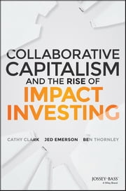 Collaborative Capitalism and the Rise of Impact Investing ebook by Cathy Clark, Jed Emerson, Ben Thornley