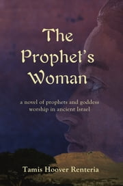 The Prophet's Woman - A Novel of Prophets and Goddess Worship in Ancient Israel ebook by Tamis Hoover Renteria