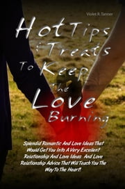 Hot Tips & Treats To Keep The Love Burning - Splendid Romantic And Love Ideas That Would Get You Into A Very Excellent Relationship And Love Ideas And Love Relationship Advice That Will Teach You The Way To The Heart! ebook by Violet R. Tanner
