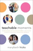 Teachable Moments - Using Everyday Encounters with Media and Culture to Instill Conscience, Character, and Faith ebook by Marybeth Hicks