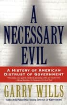 A Necessary Evil - A History of American Distrust of Government ebook by Garry Wills