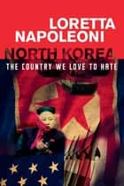 North Korea - The Country We Love to Hate ebook by Loretta Napoleoni