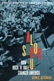 All Shook Up: How Rock 'n' Roll Changed America ebook by Glenn C. Altschuler