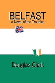 Belfast, A Novel of the Troubles ebook by Clark, Douglas