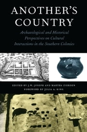 Another's Country - Archaeological and Historical Perspectives on Cultural Interactions in the Southern Colonies ebook by J.W. Joseph,Martha Zierden,Ellen Shlasko,Daniel T. Elliott,Chester B. DePratter,Martha Zierden,Joseph W. Joseph,Julia King,Thomas R. Wheaton,Bobby Gerald Southerlin,Dave Crass,Katherine A. Saunders,Michael O. Hartley,William Green,Monica Beck,Ronald Anthony,Natalie Adams,Carl Steen,Bruce R. Penner,Tammy Forehand,Rita Folse Elliott