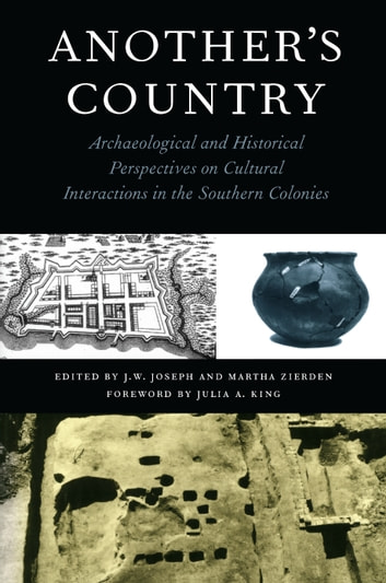 Another's Country - Archaeological and Historical Perspectives on Cultural Interactions in the Southern Colonies ebook by J.W. Joseph,Martha Zierden,Ellen Shlasko,Daniel T. Elliott,Chester B. DePratter,Thomas R. Wheaton,Bobby Gerald Southerlin,Dave Crass,Katherine A. Saunders,Michael O. Hartley,William Green,Monica Beck,Ronald Anthony,Natalie Adams,Carl Steen,Bruce R. Penner,Tammy Forehand,Rita Folse Elliott