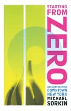 Starting From Zero - Reconstructing Downtown New York ebook by Michael Sorkin