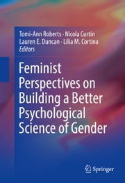 Feminist Perspectives on Building a Better Psychological Science of Gender ebook by Tomi-Ann Roberts,Nicola Curtin,Lauren E. Duncan,Lilia M. Cortina