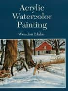 Acrylic Watercolor Painting ebook by Wendon Blake