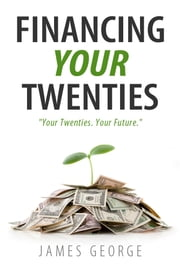 Financing Your Twenties ebook by James George