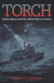 Torch - North Africa and the Allied Path to Victory ebook by Vincent O'Hara
