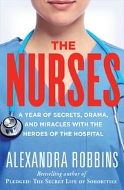 The Nurses - A Year of Secrets, Drama, and Miracles with the Heroes of the Hospital ebook by Alexandra Robbins