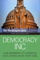 Democracy Inc. - How Members Of Congress Have Cashed In On Their Jobs ebook by The Washington Post, David S. Fallis, Scott Higham,...