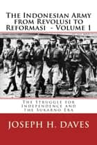 The Indonesian Army from Revolusi to Reformasi Volume 1: The Struggle for Independence and the Sukarno Era ebook by Joseph H. Daves