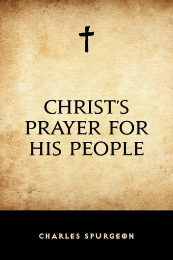 Christ's Prayer for His People ebook by Charles Spurgeon