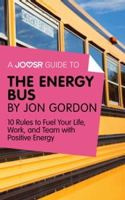 A Joosr Guide to... The Energy Bus by Jon Gordon: 10 Rules to Fuel Your Life, Work, and Team with Positive Energy ebook by Joosr