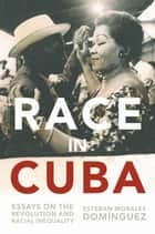 Race in Cuba - Essays on the Revolution and Racial Inequality ebook by Gary Prevost, August Nimtz, Esteban Morales Domínguez