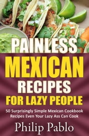 Painless Mexican Recipes For Lazy People: 50 Surprisingly Simple Mexican Cookbook Recipes Even Your Lazy Ass Can Cook ebook by Phillip Pablo