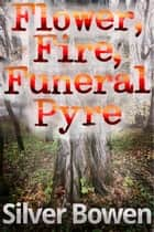 Flower, Fire, Funeral Pyre ebook by Silver Bowen