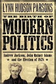 The Birth of Modern Politics: Andrew Jackson, John Quincy Adams, and the Election of 1828 ebook by Lynn Hudson Parsons